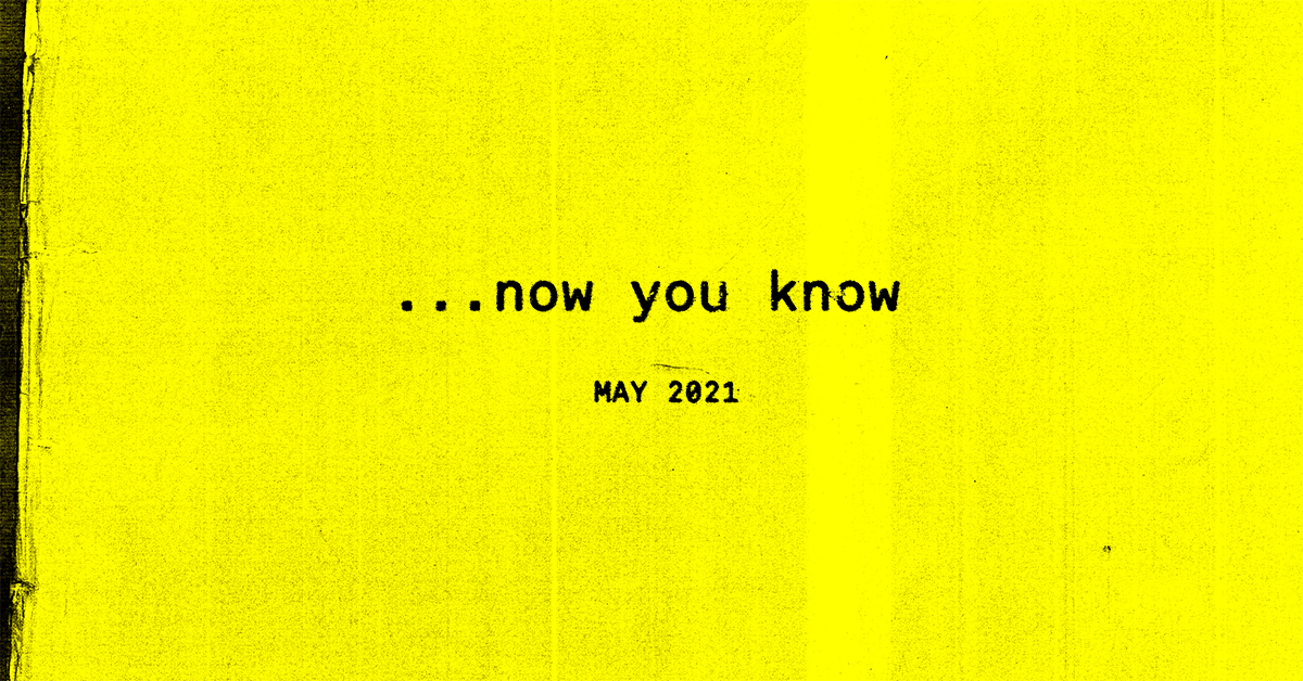 …now you know, the May 2021 Edition