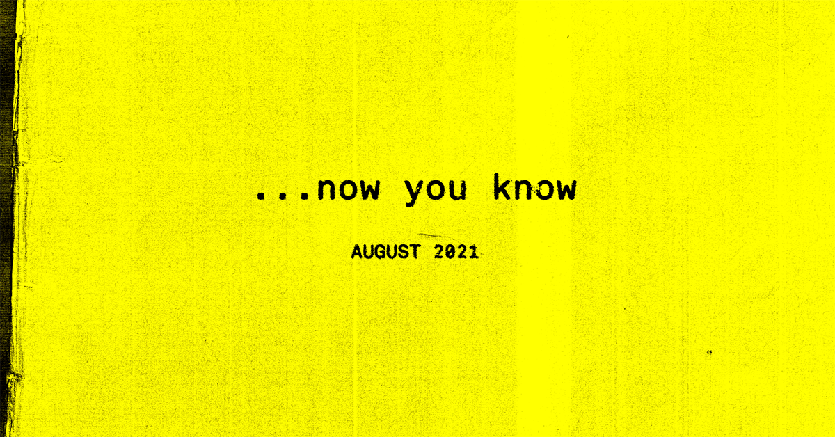 …now you know, the August 2021 Edition