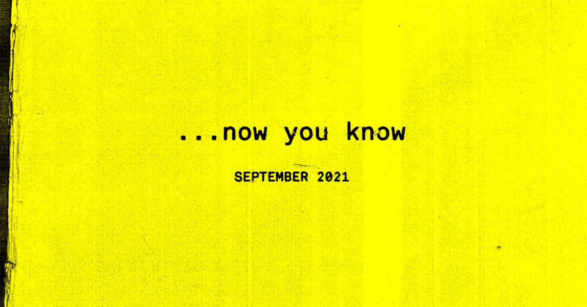 …now you know, the September 2021 Edition